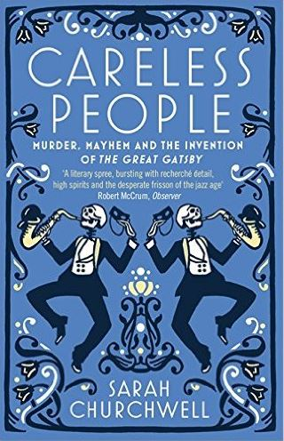 Careless People: Murder, Mayhem and the Invention of the Great Gatsby