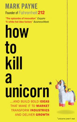 How to Kill a Unicorn: And Build the Bold Ideas That Make it to Market, Drive Growth and Transform Industries