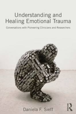 Understanding and Healing Emotional Trauma: Conversations With Pioneering Clinicians and Researchers